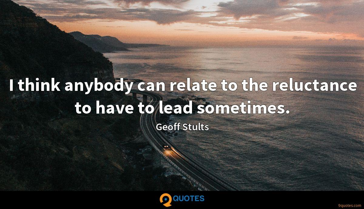 I think anybody can relate to the reluctance to have to lead sometimes.