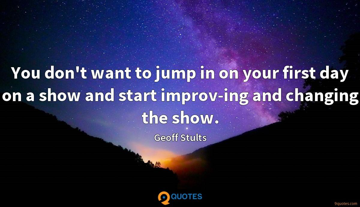 You don't want to jump in on your first day on a show and start improv-ing and changing the show.