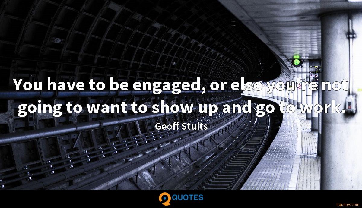 You have to be engaged, or else you're not going to want to show up and go to work.