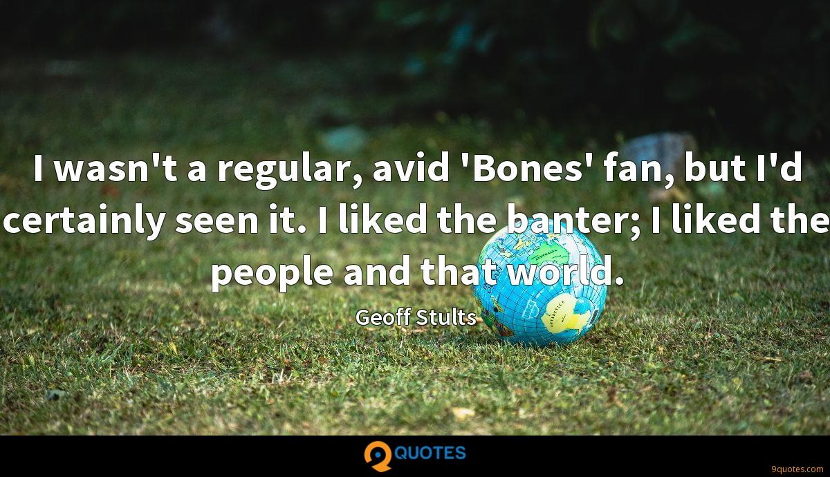 I wasn't a regular, avid 'Bones' fan, but I'd certainly seen it. I liked the banter; I liked the people and that world.