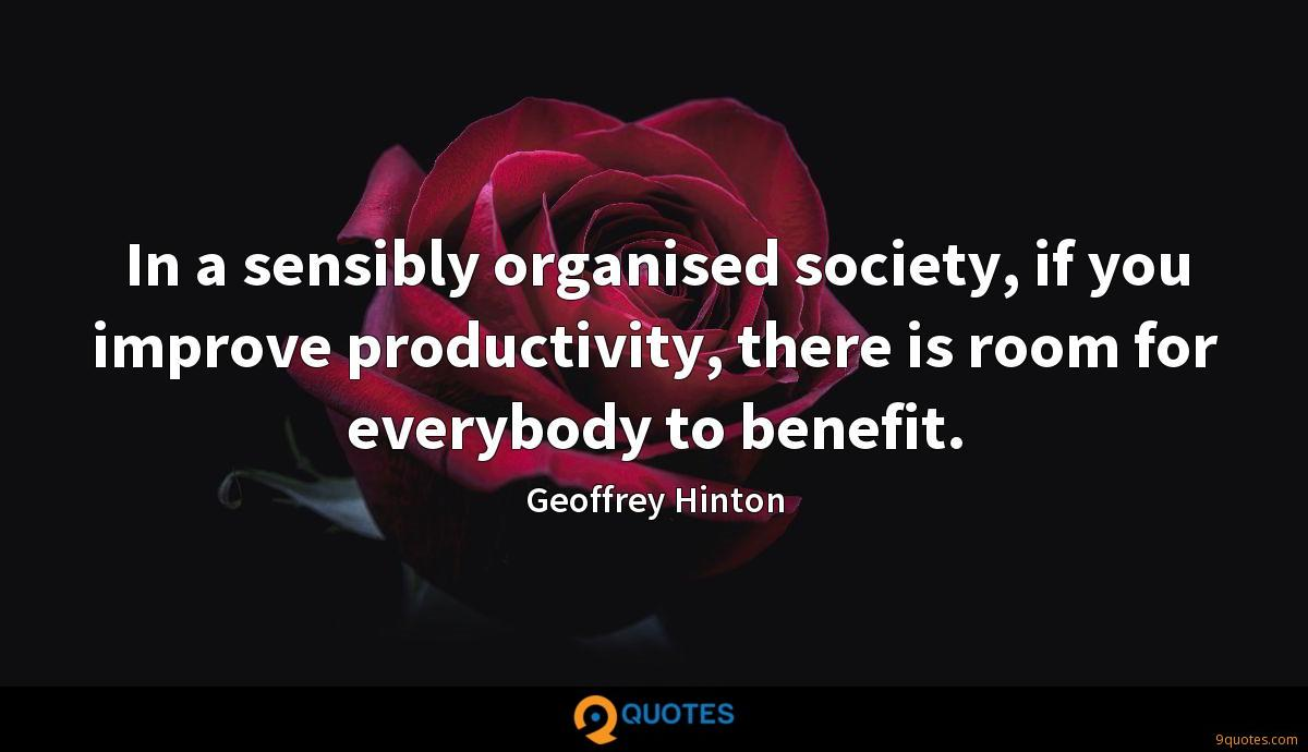 In a sensibly organised society, if you improve productivity, there is room for everybody to benefit.