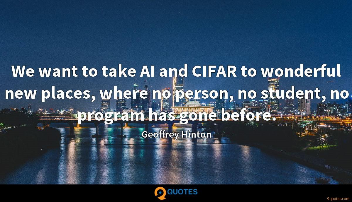 We want to take AI and CIFAR to wonderful new places, where no person, no student, no program has gone before.