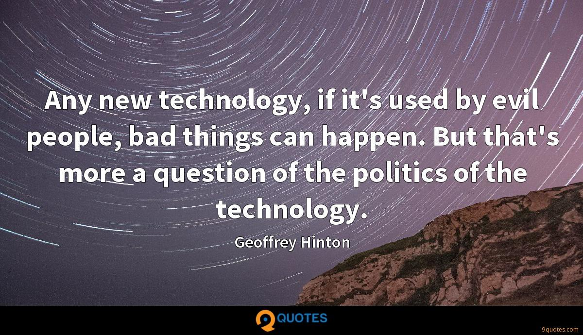 Any new technology, if it's used by evil people, bad things can happen. But that's more a question of the politics of the technology.