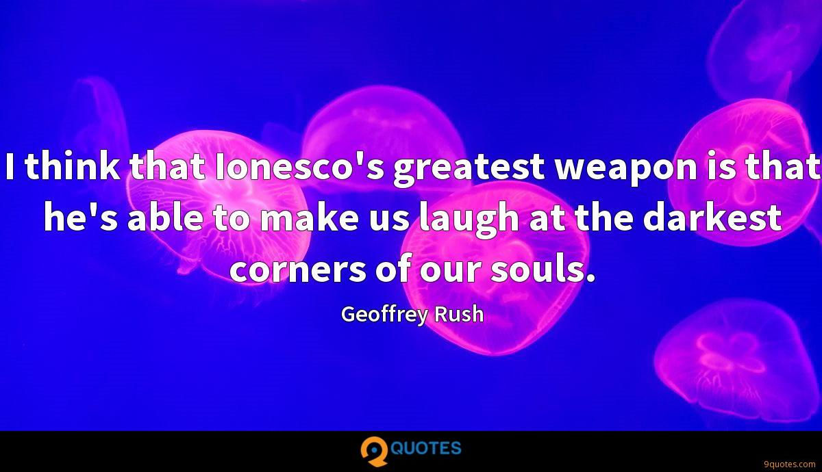 I think that Ionesco's greatest weapon is that he's able to make us laugh at the darkest corners of our souls.