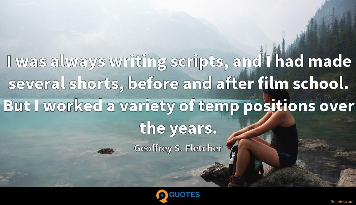 I was always writing scripts, and I had made several shorts, before and after film school. But I worked a variety of temp positions over the years.