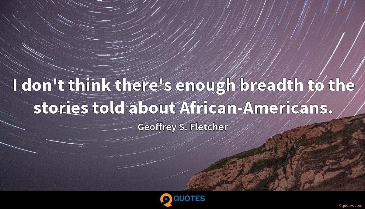 I don't think there's enough breadth to the stories told about African-Americans.