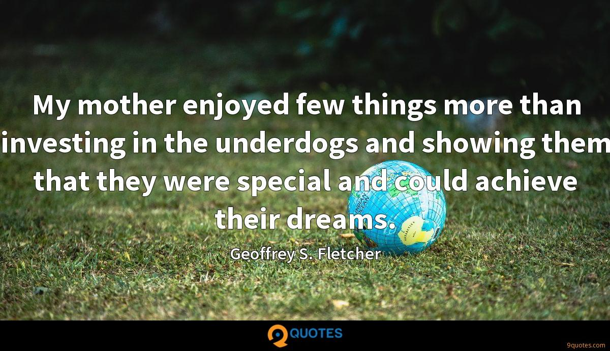 My mother enjoyed few things more than investing in the underdogs and showing them that they were special and could achieve their dreams.