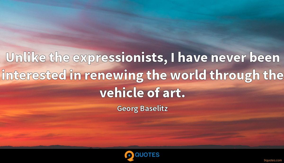 Unlike the expressionists, I have never been interested in renewing the world through the vehicle of art.