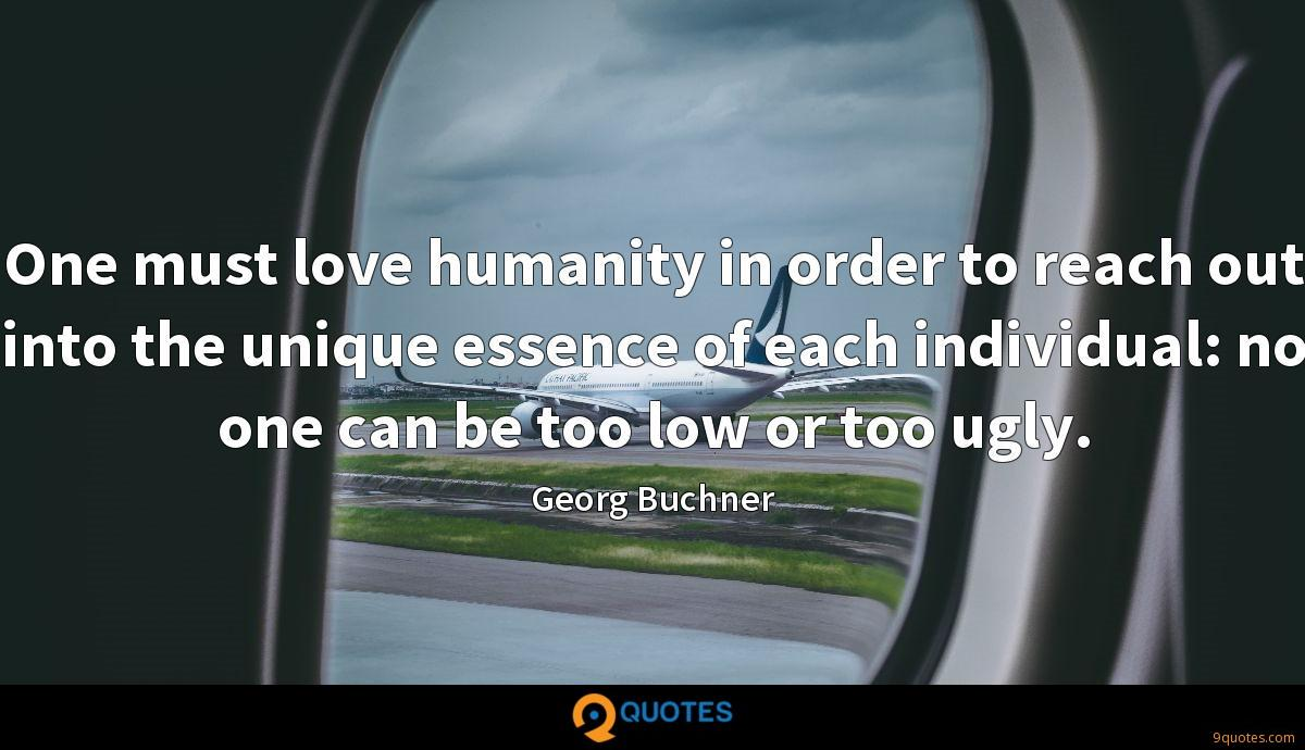 One must love humanity in order to reach out into the unique essence of each individual: no one can be too low or too ugly.