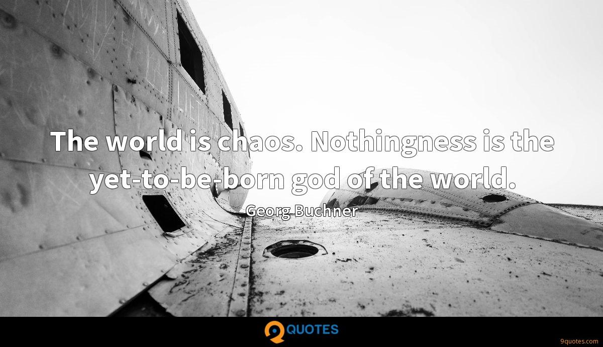 The world is chaos. Nothingness is the yet-to-be-born god of the world.