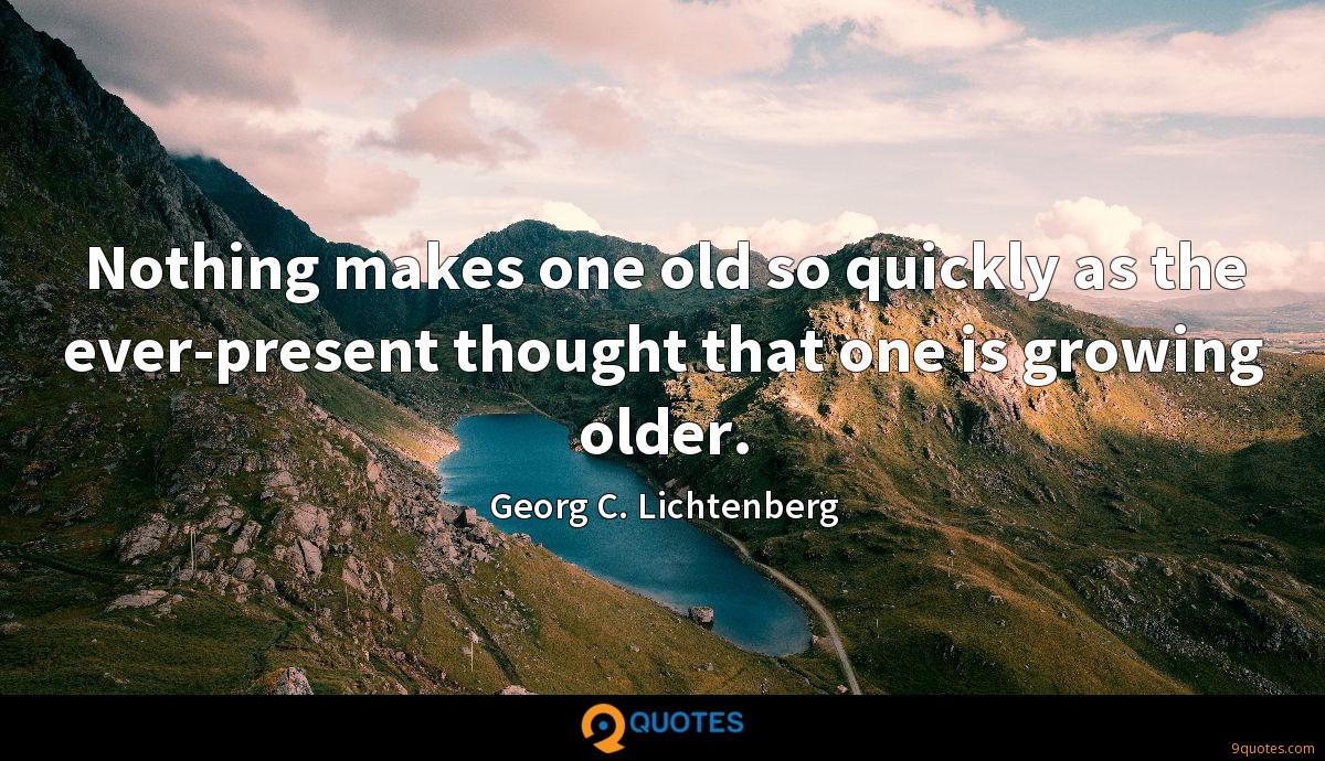 Nothing makes one old so quickly as the ever-present thought that one is growing older.
