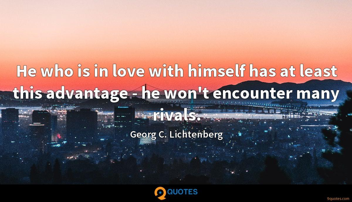 He who is in love with himself has at least this advantage - he won't encounter many rivals.