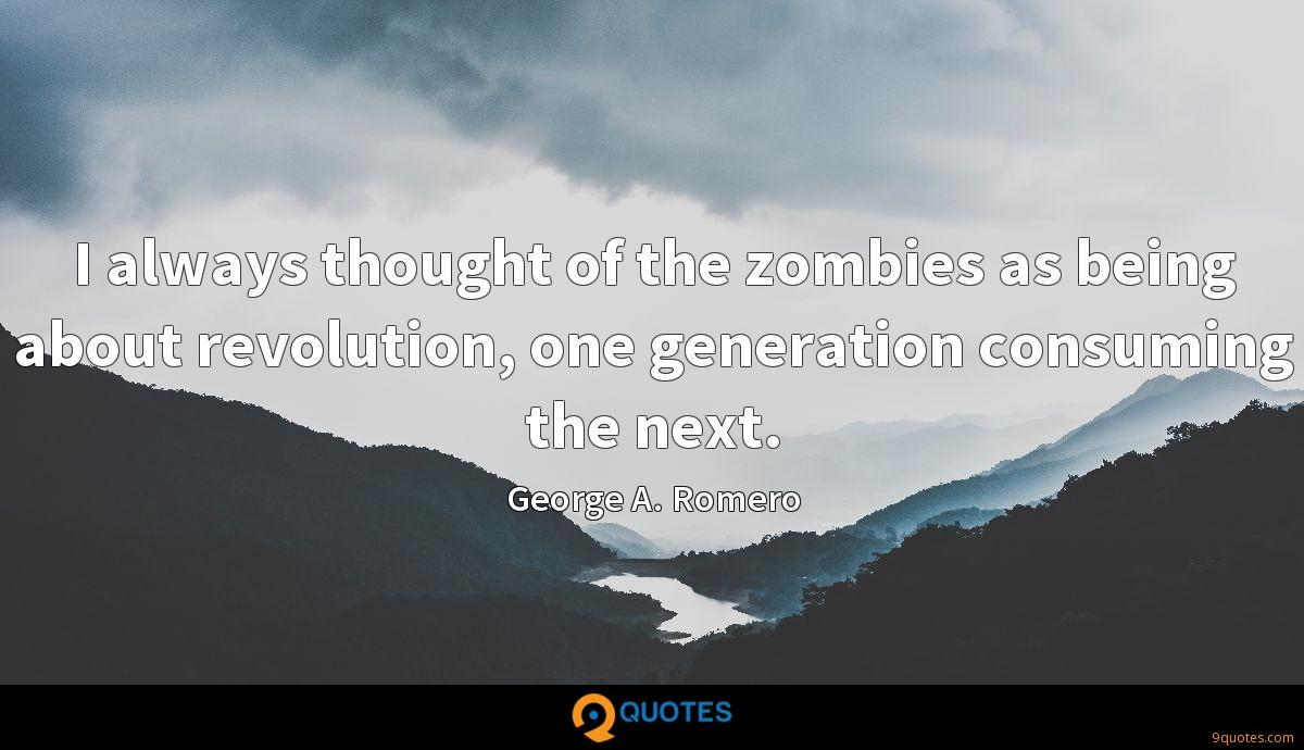 I always thought of the zombies as being about revolution, one generation consuming the next.