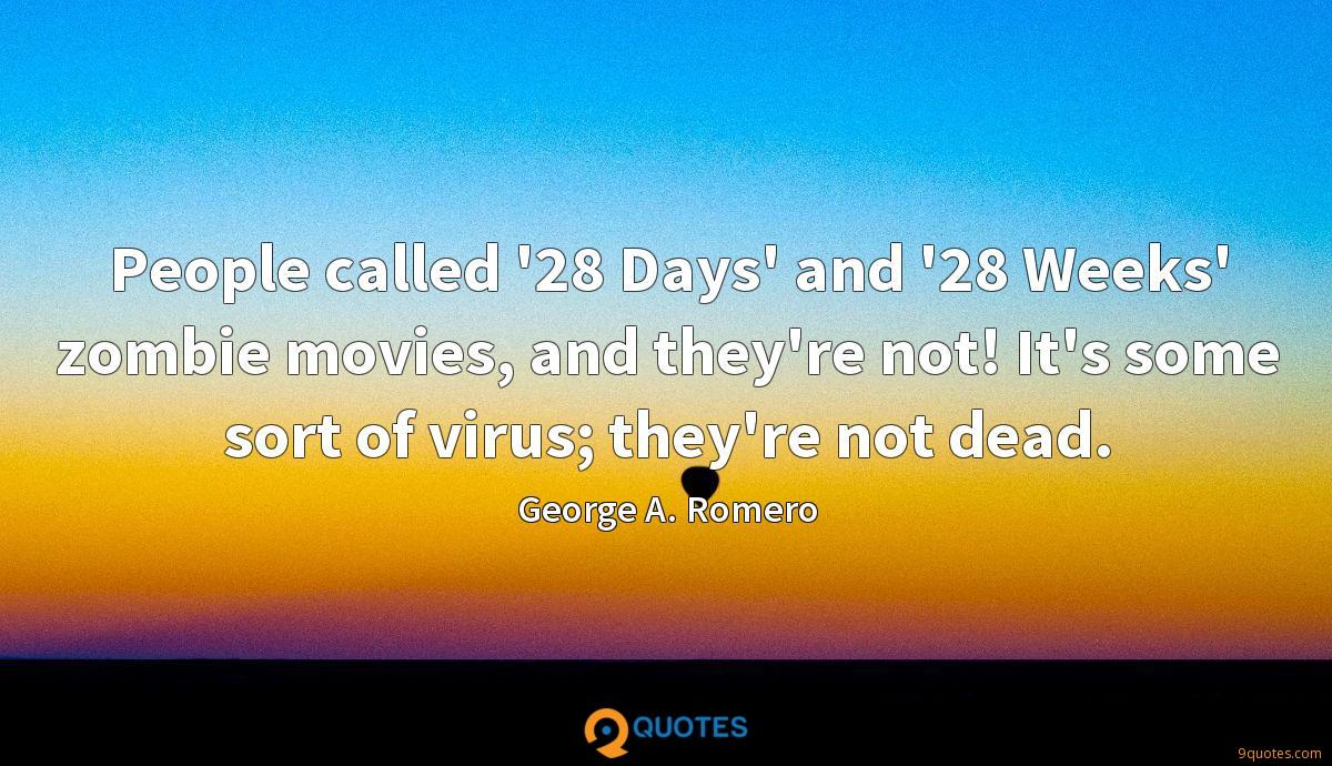 People called '28 Days' and '28 Weeks' zombie movies, and they're not! It's some sort of virus; they're not dead.