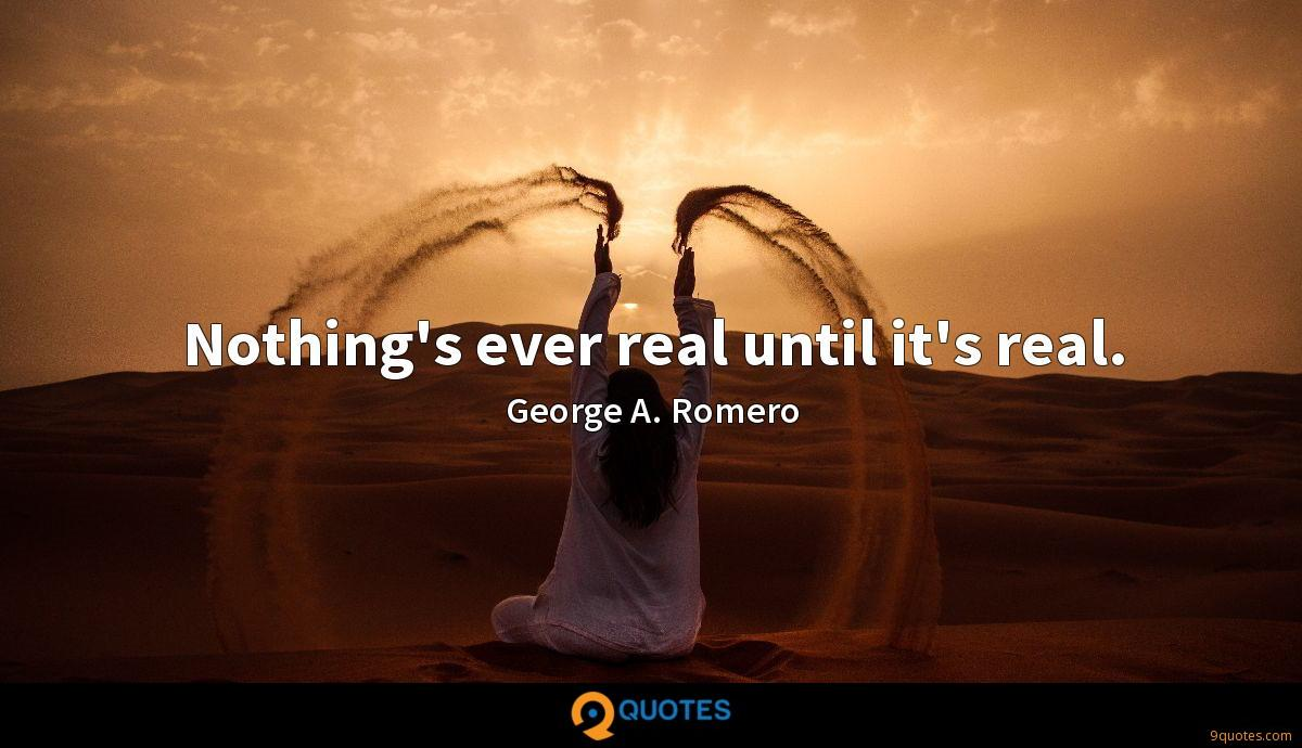Nothing's ever real until it's real.