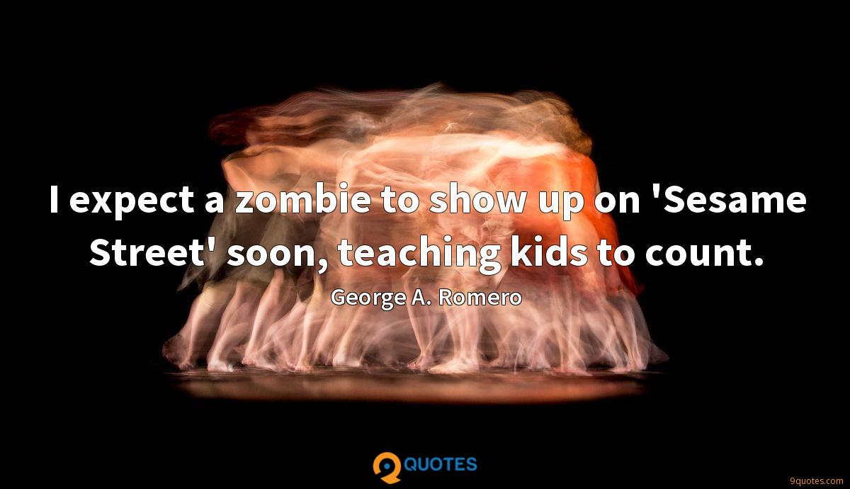 I expect a zombie to show up on 'Sesame Street' soon, teaching kids to count.