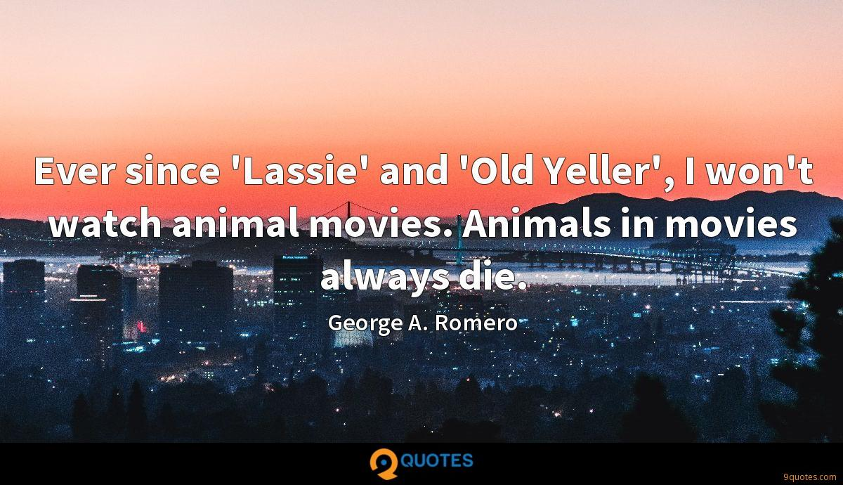 Ever since 'Lassie' and 'Old Yeller', I won't watch animal movies. Animals in movies always die.