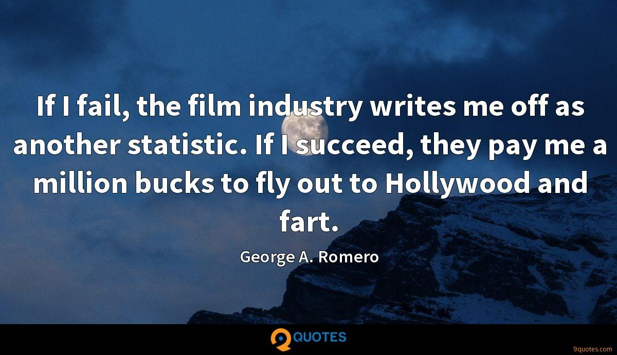If I fail, the film industry writes me off as another statistic. If I succeed, they pay me a million bucks to fly out to Hollywood and fart.