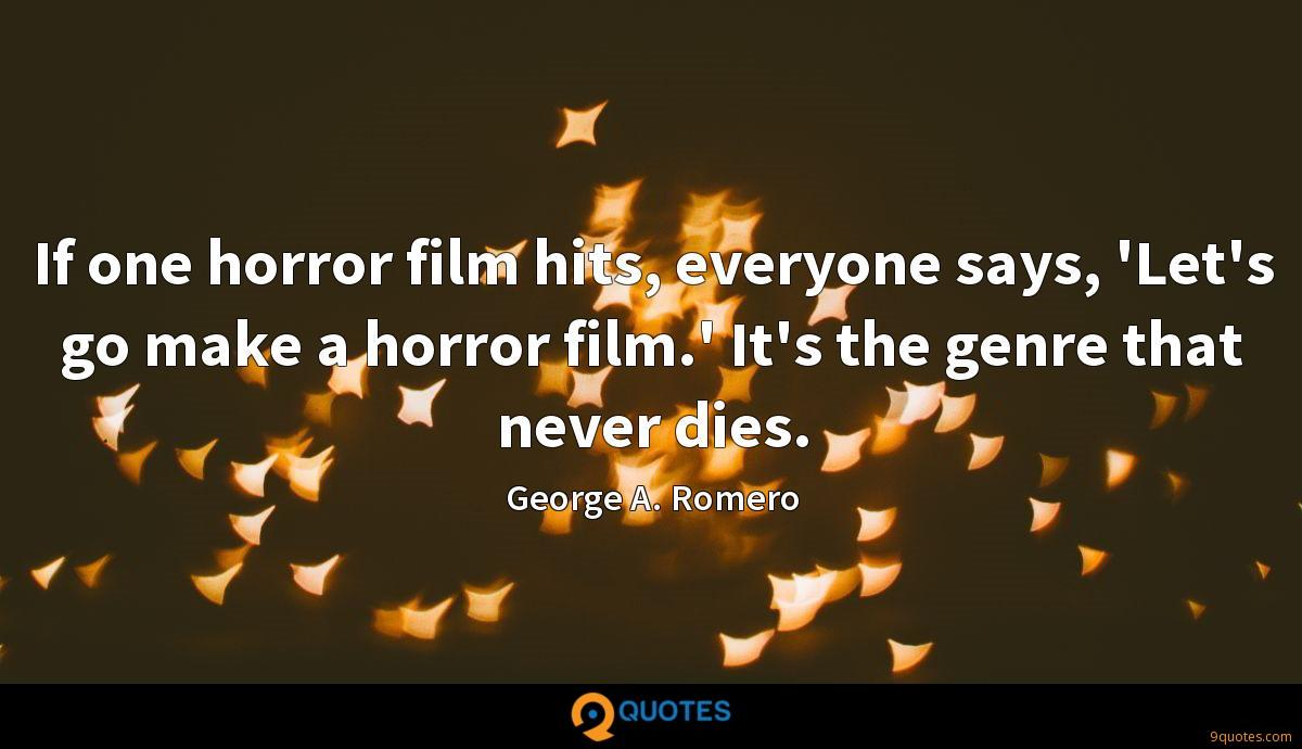 If one horror film hits, everyone says, 'Let's go make a horror film.' It's the genre that never dies.