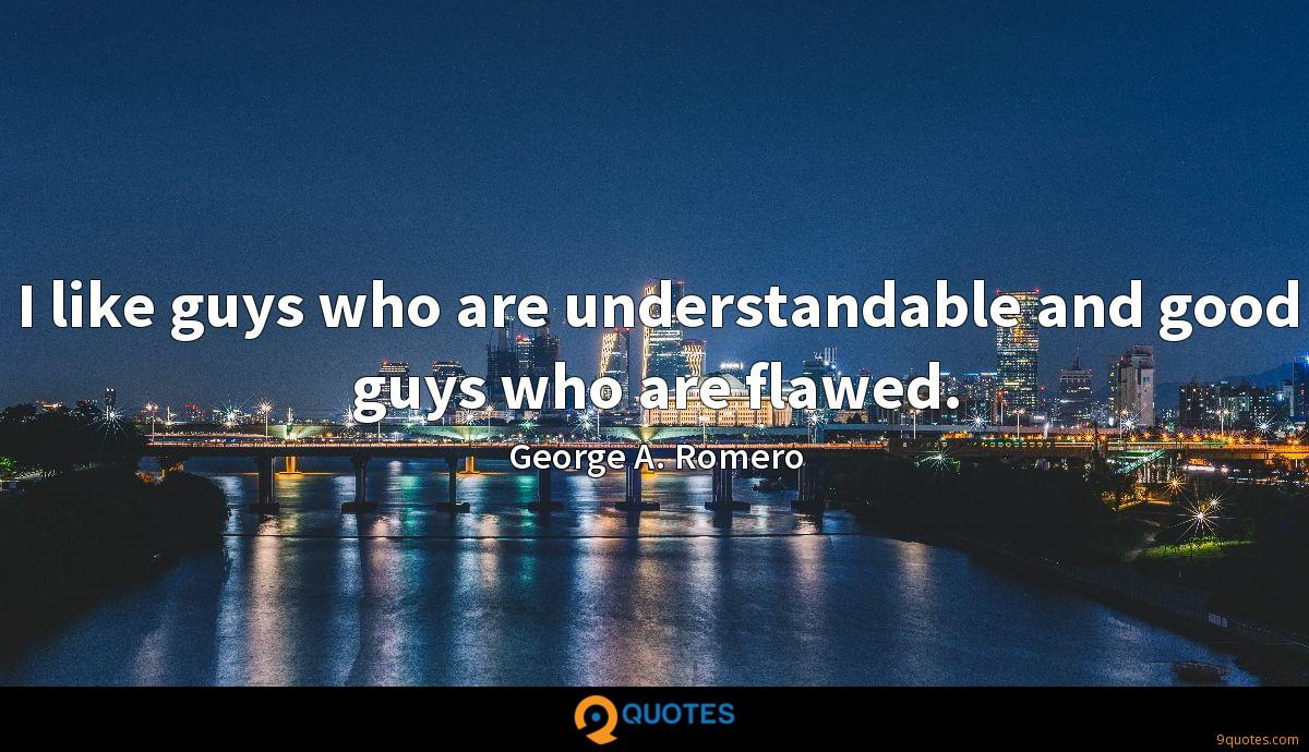 I like guys who are understandable and good guys who are flawed.