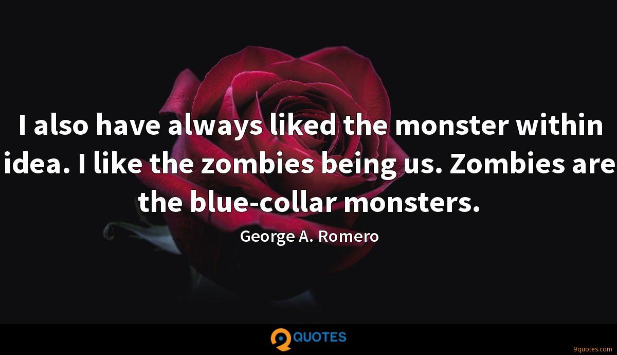 I also have always liked the monster within idea. I like the zombies being us. Zombies are the blue-collar monsters.