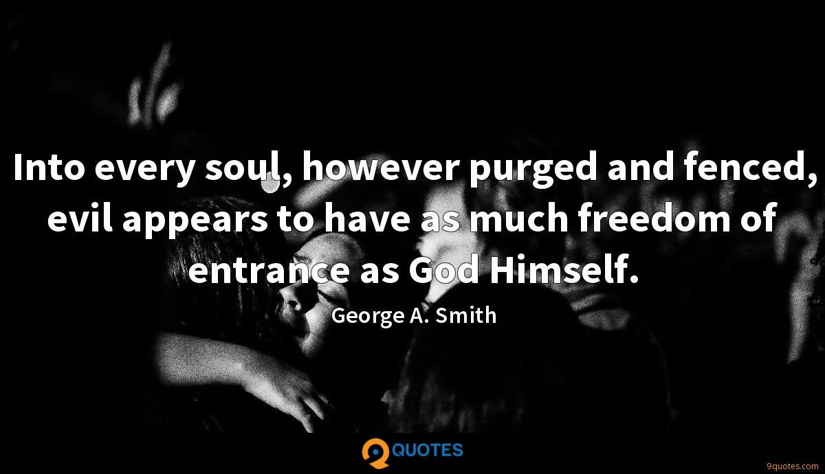 Into every soul, however purged and fenced, evil appears to have as much freedom of entrance as God Himself.