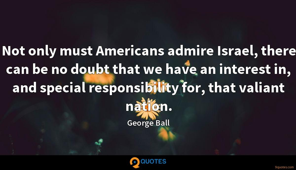 Not only must Americans admire Israel, there can be no doubt that we have an interest in, and special responsibility for, that valiant nation.