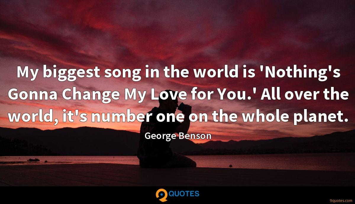 My biggest song in the world is 'Nothing's Gonna Change My Love for You.' All over the world, it's number one on the whole planet.