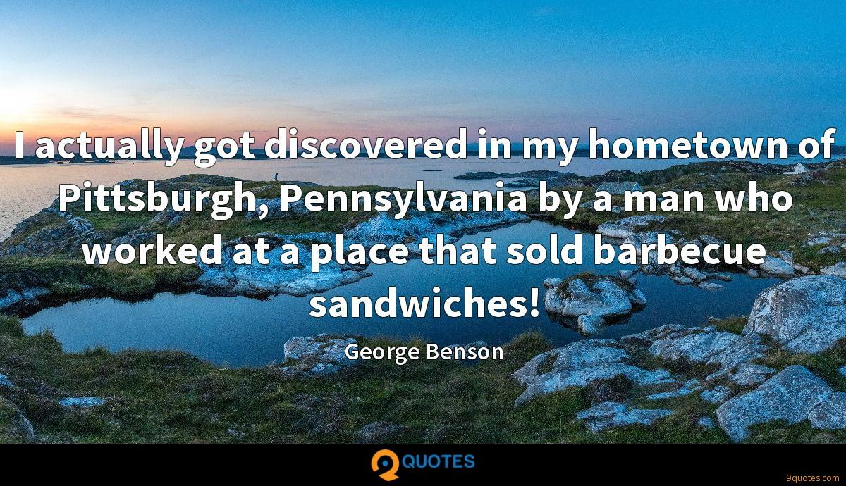 I actually got discovered in my hometown of Pittsburgh, Pennsylvania by a man who worked at a place that sold barbecue sandwiches!