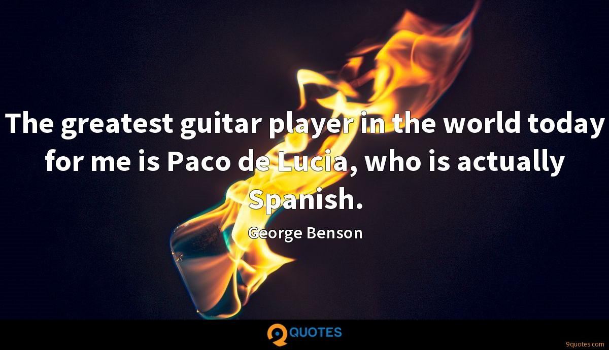 The greatest guitar player in the world today for me is Paco de Lucia, who is actually Spanish.