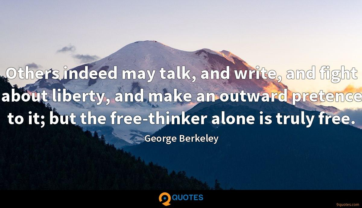 Others indeed may talk, and write, and fight about liberty, and make an outward pretence to it; but the free-thinker alone is truly free.