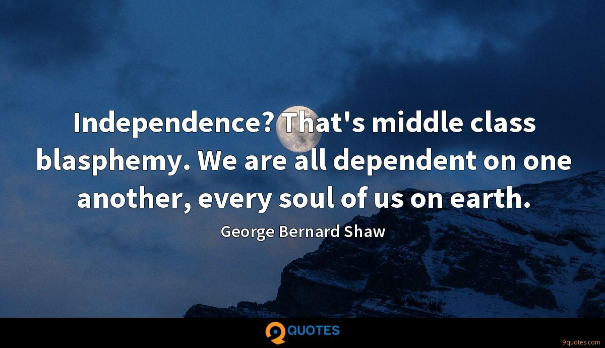 Independence? That's middle class blasphemy. We are all dependent on one another, every soul of us on earth.