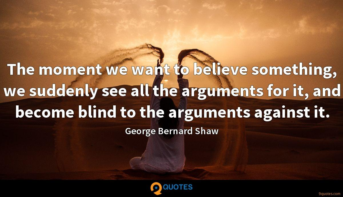 The moment we want to believe something, we suddenly see all the arguments for it, and become blind to the arguments against it.
