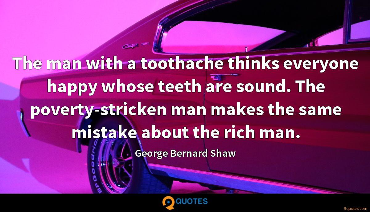 The man with a toothache thinks everyone happy whose teeth are sound. The poverty-stricken man makes the same mistake about the rich man.