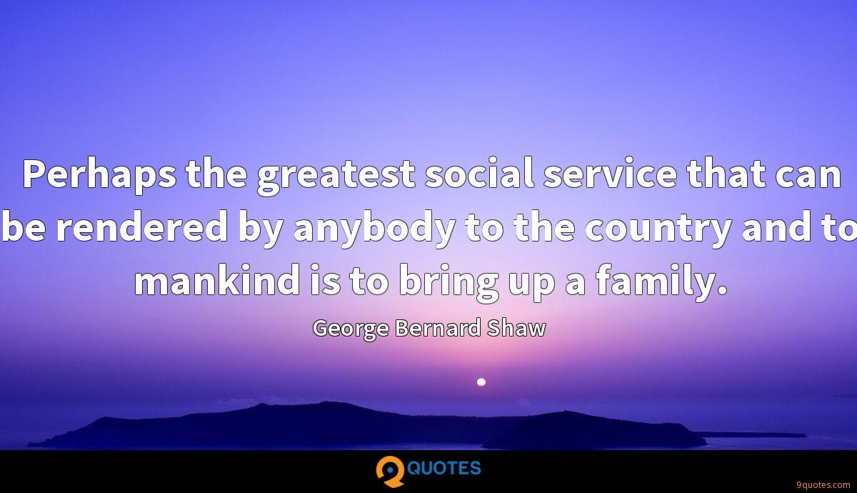 Perhaps the greatest social service that can be rendered by anybody to the country and to mankind is to bring up a family.