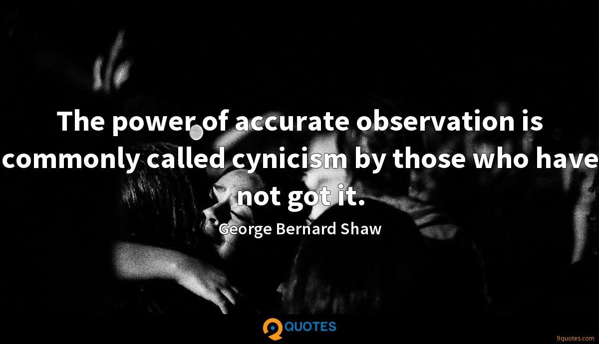 The power of accurate observation is commonly called cynicism by those who have not got it.