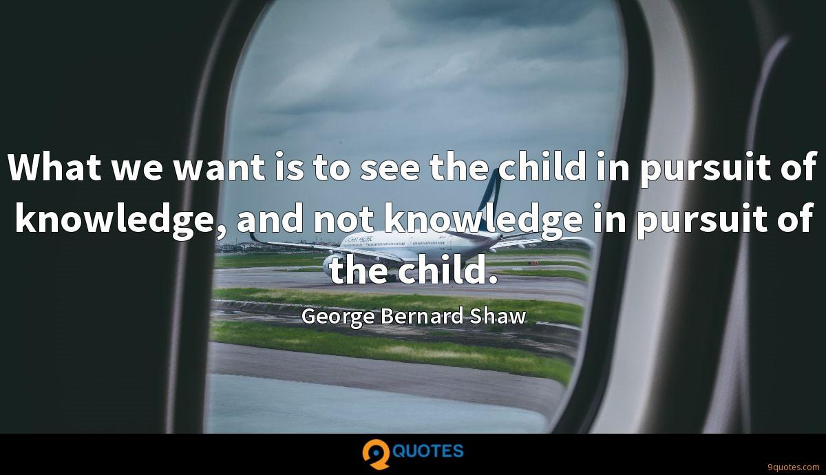 What we want is to see the child in pursuit of knowledge, and not knowledge in pursuit of the child.