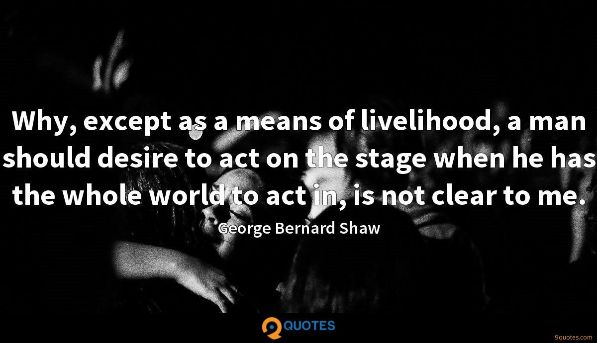 Why, except as a means of livelihood, a man should desire to act on the stage when he has the whole world to act in, is not clear to me.