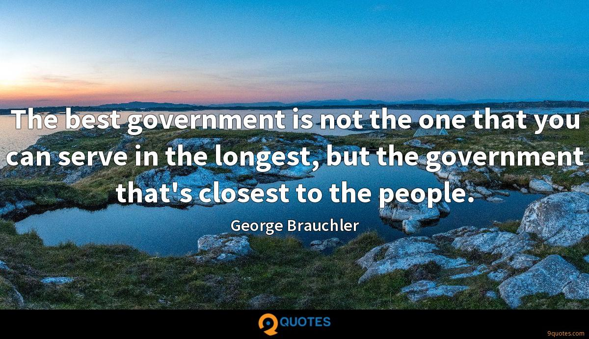 The best government is not the one that you can serve in the longest, but the government that's closest to the people.