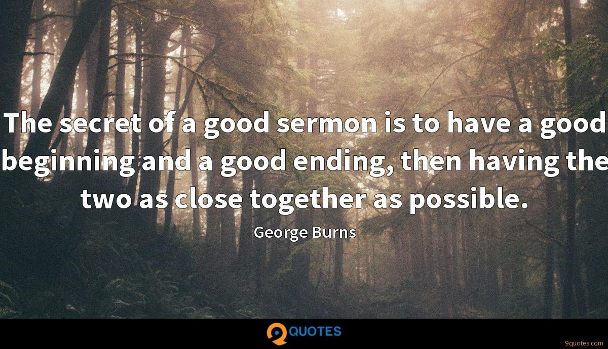 The secret of a good sermon is to have a good beginning and a good ending, then having the two as close together as possible.