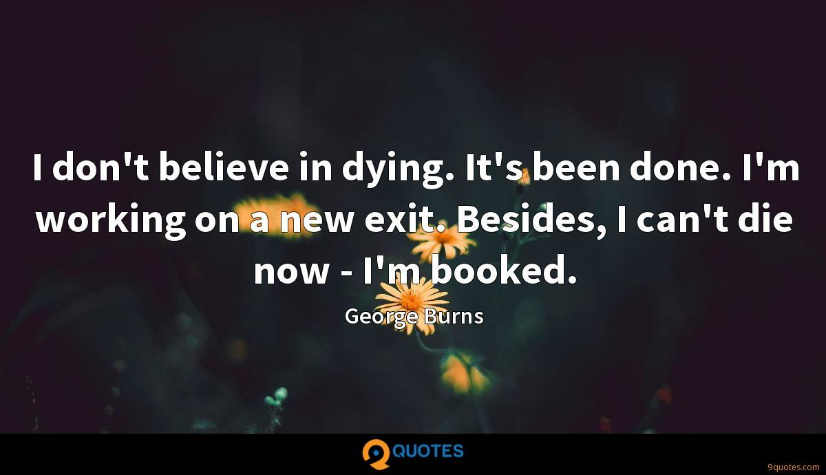 I don't believe in dying. It's been done. I'm working on a new exit. Besides, I can't die now - I'm booked.