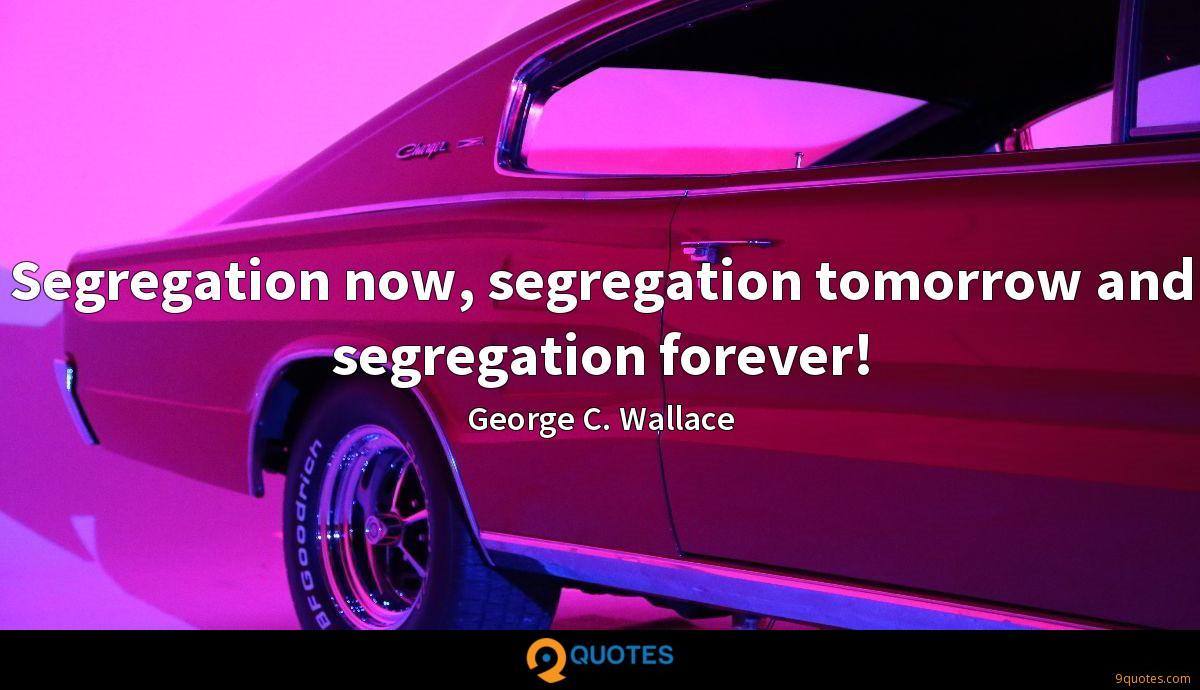 Segregation now, segregation tomorrow and segregation forever!