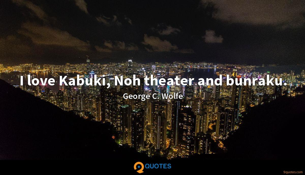 I love Kabuki, Noh theater and bunraku.