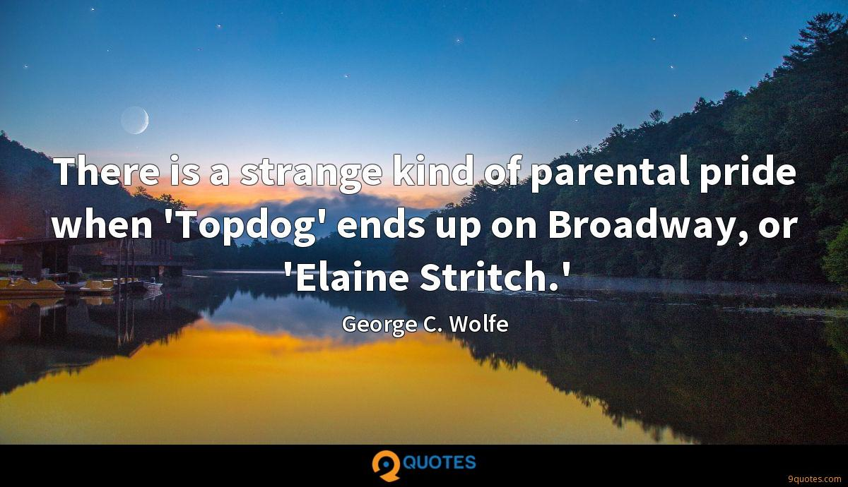There is a strange kind of parental pride when 'Topdog' ends up on Broadway, or 'Elaine Stritch.'