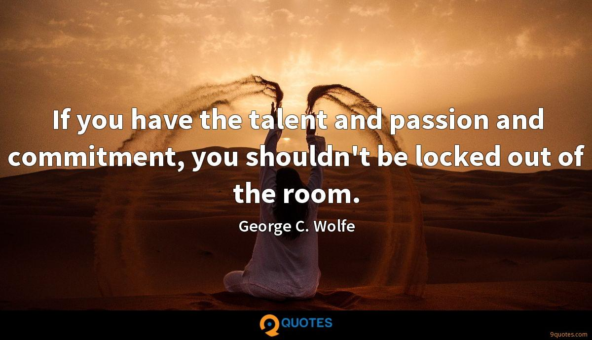 If you have the talent and passion and commitment, you shouldn't be locked out of the room.