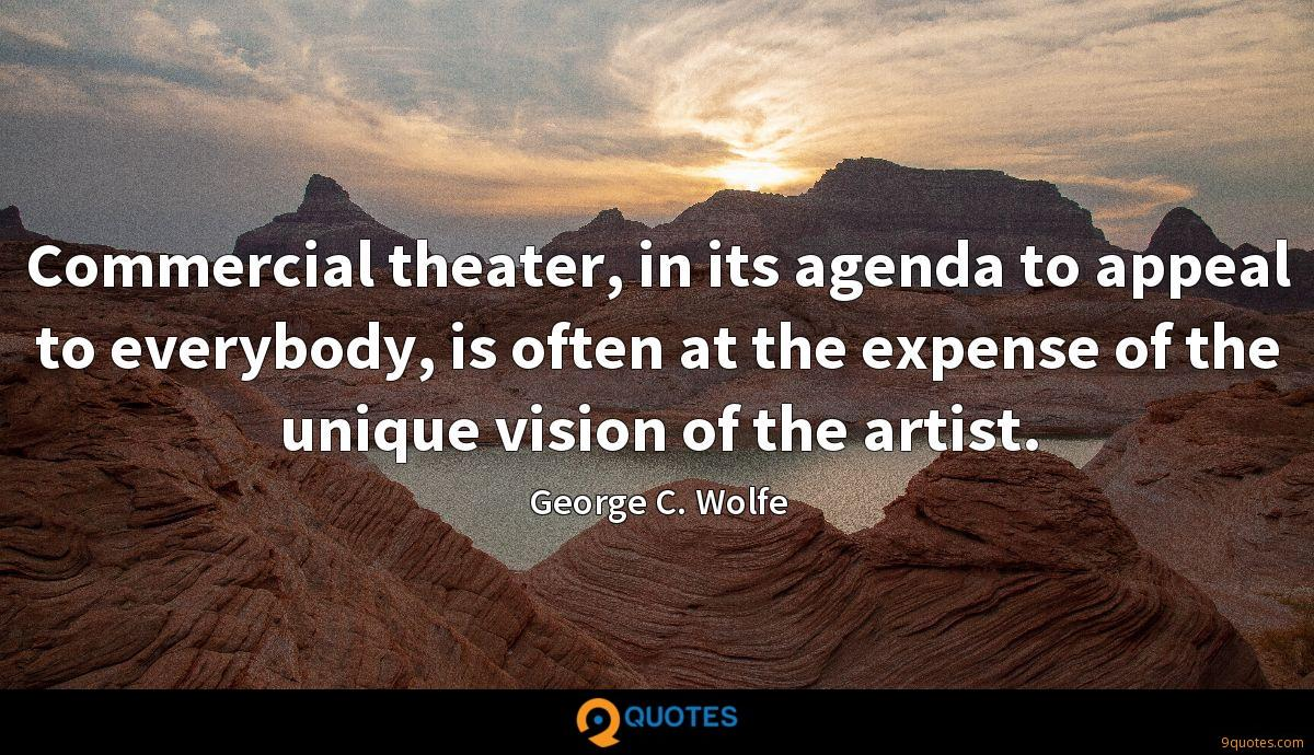 Commercial theater, in its agenda to appeal to everybody, is often at the expense of the unique vision of the artist.
