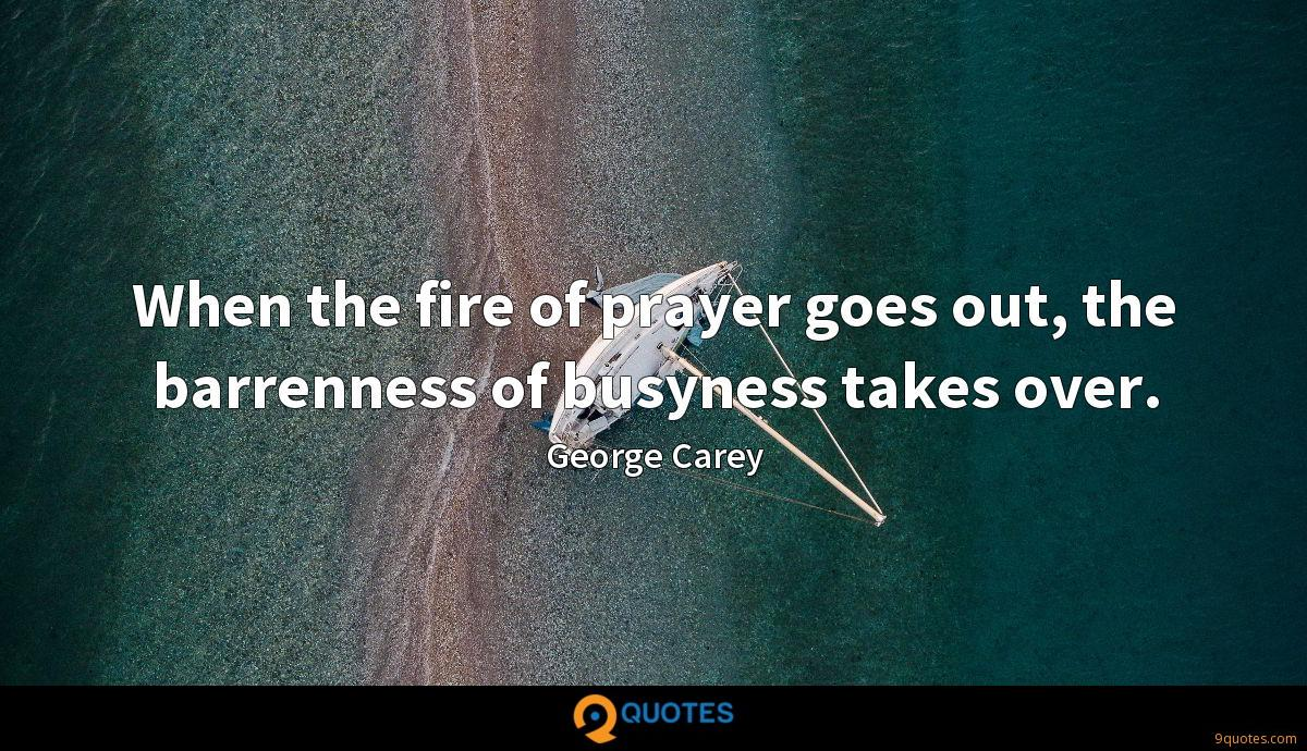 When the fire of prayer goes out, the barrenness of busyness takes over.