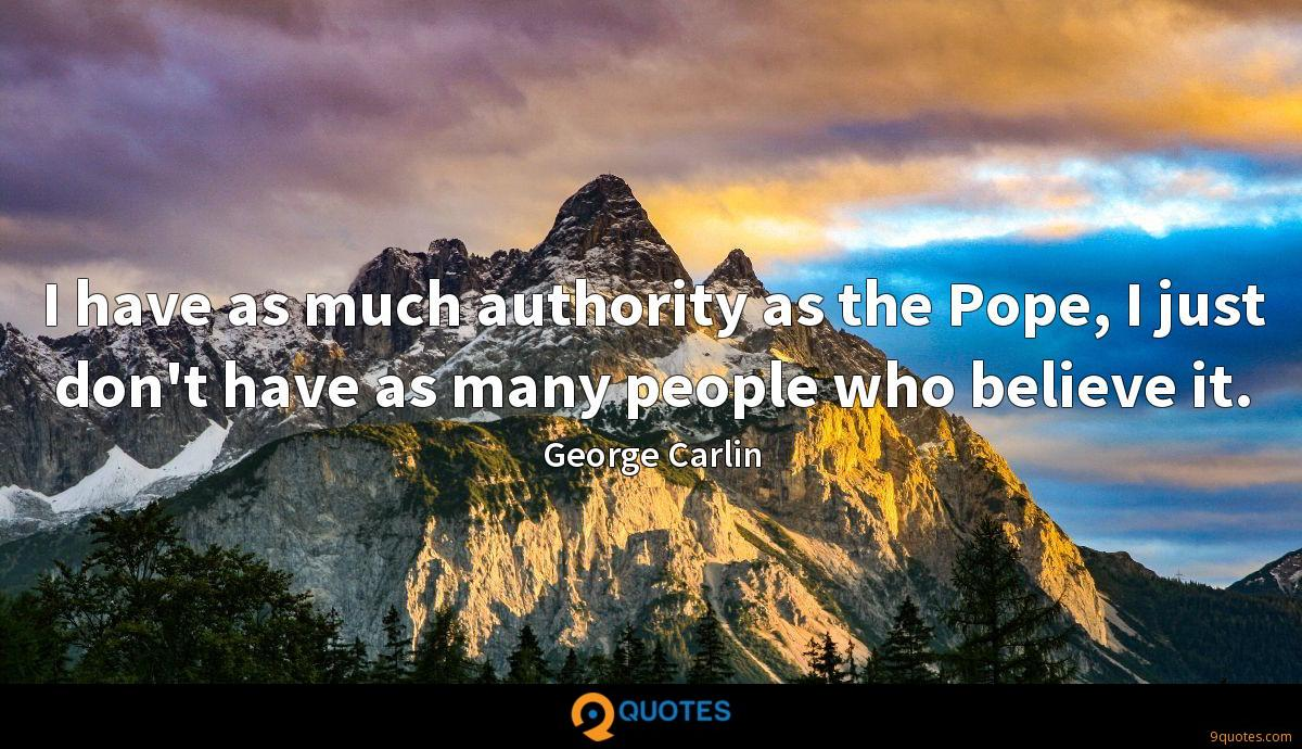 I have as much authority as the Pope, I just don't have as many people who believe it.