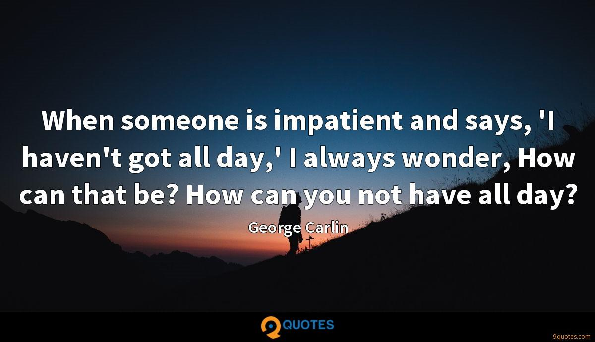 When someone is impatient and says, 'I haven't got all day,' I always wonder, How can that be? How can you not have all day?