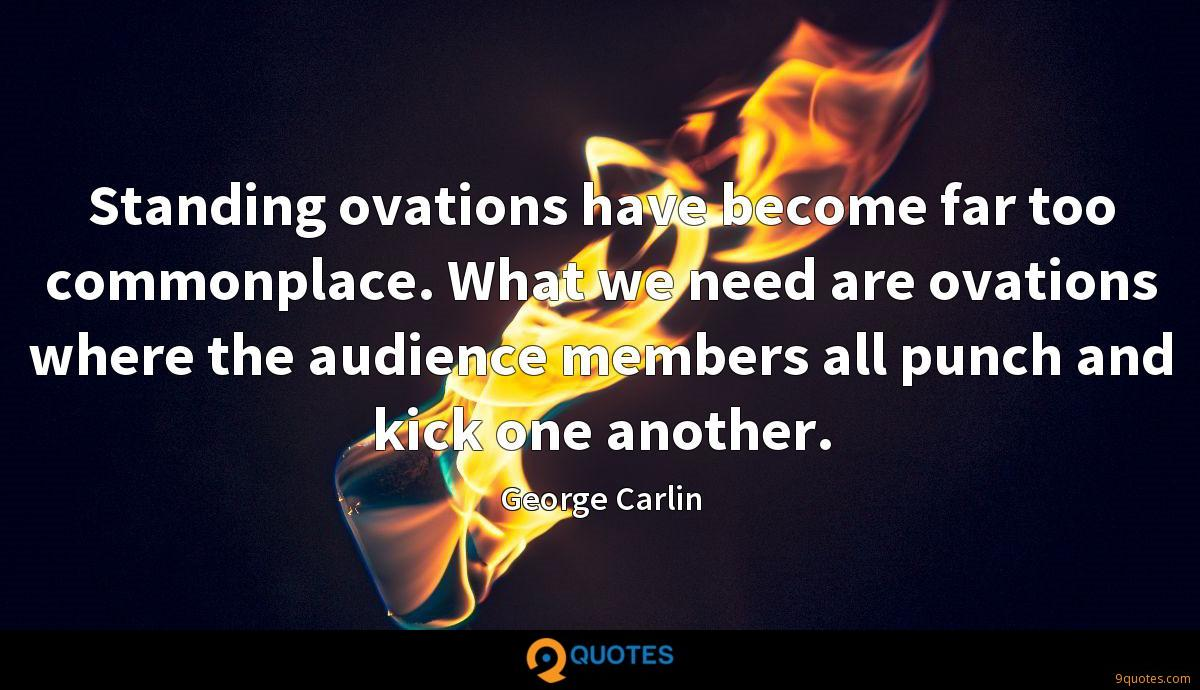 Standing ovations have become far too commonplace. What we need are ovations where the audience members all punch and kick one another.